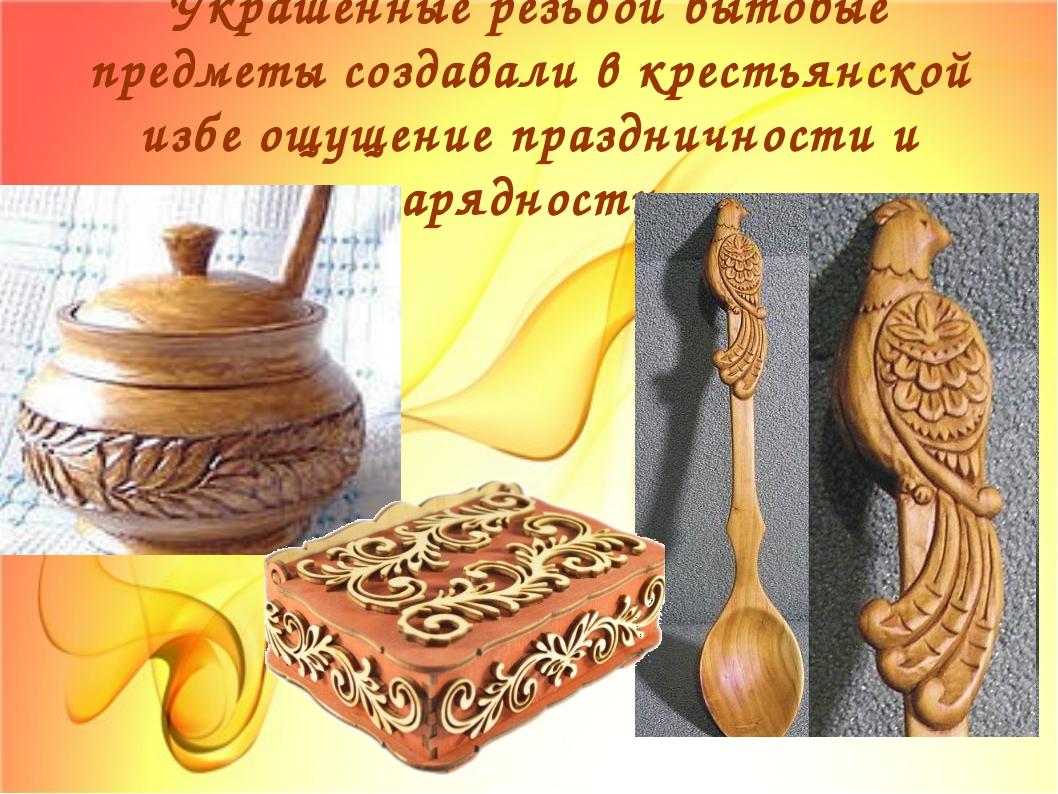 Украшенные резьбой бытовые предметы создавали в крестьянской избе ощущение пр...