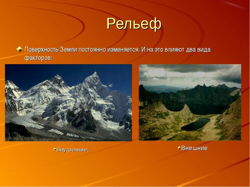 Рельеф Поверхность Земли постоянно изменяется. И на это влияют два вида факто...