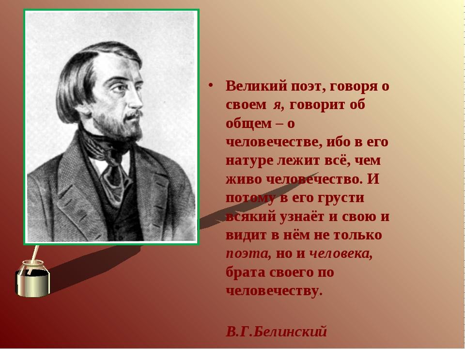 Великий поэт, говоря о своем я, говорит об общем – о человечестве, ибо в его...