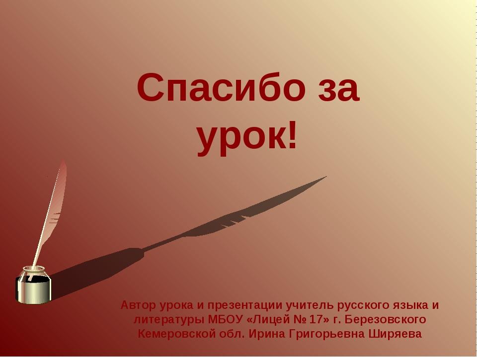 Спасибо за урок! Автор урока и презентации учитель русского языка и литератур...