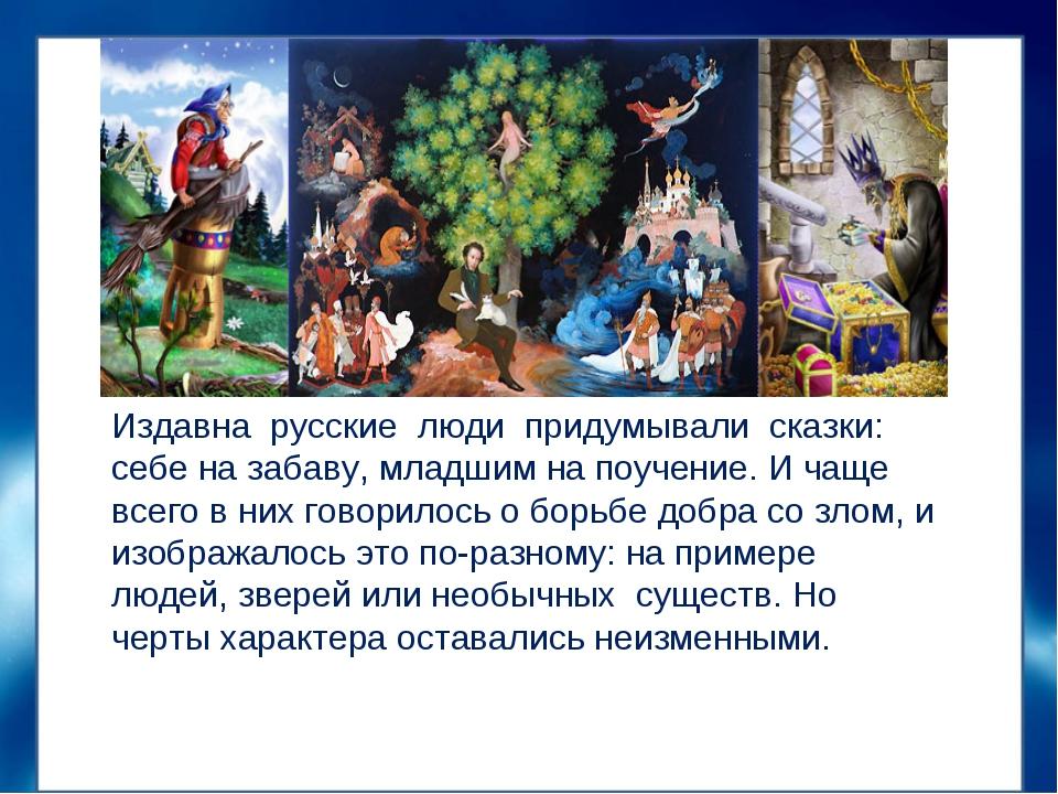 Издавна русские люди придумывали сказки: себе на забаву, младшим на поучение....