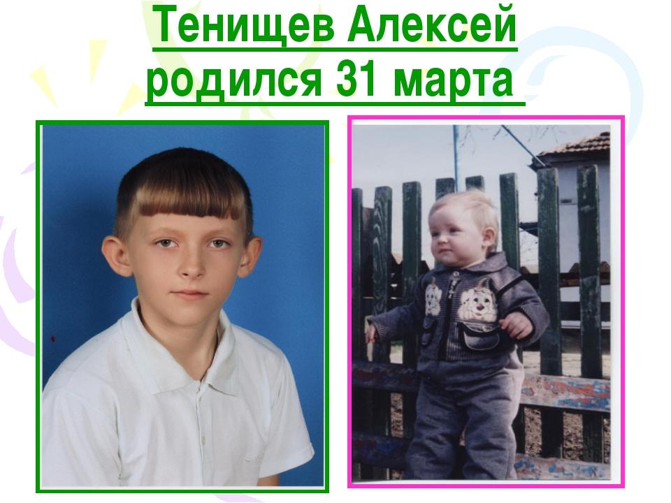 Тенищев Алексей родился 31 марта