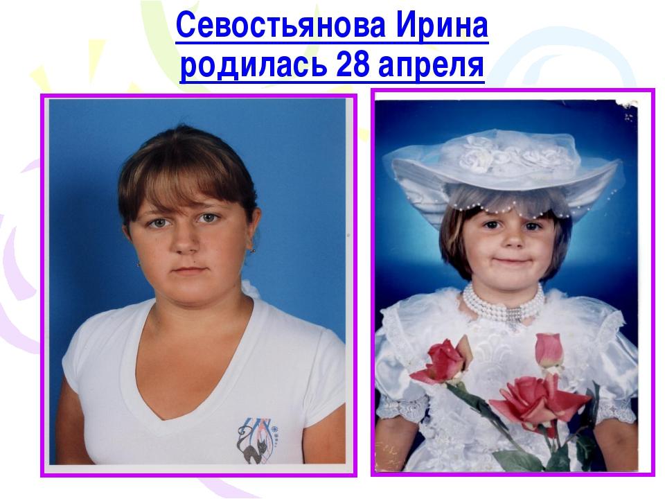 Севостьянова Ирина родилась 28 апреля