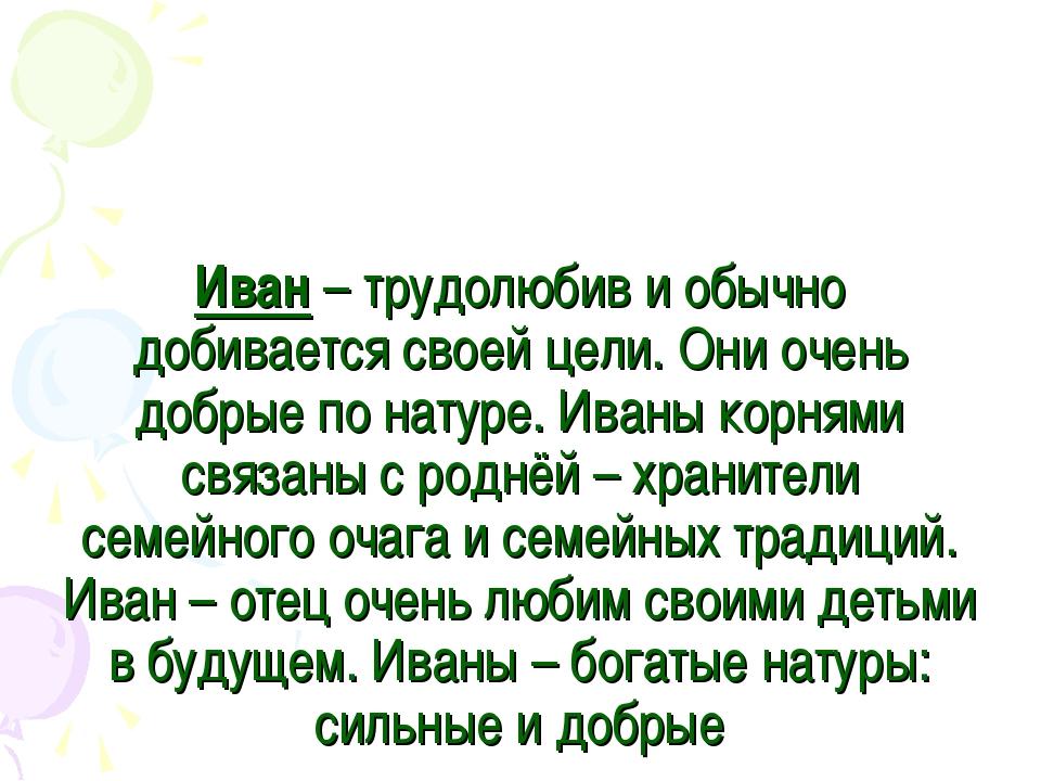 Иван – трудолюбив и обычно добивается своей цели. Они очень добрые по натуре....