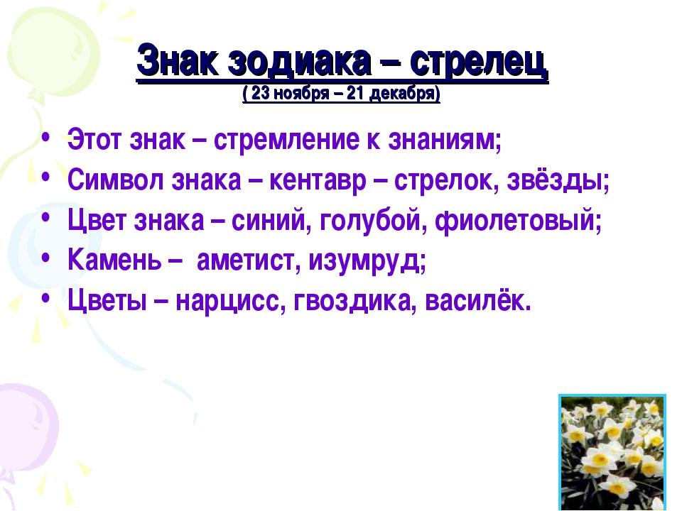 Знак зодиака – стрелец ( 23 ноября – 21 декабря) Этот знак – стремление к зна...