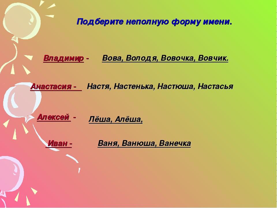 Владимир - Вова, Володя, Вовочка, Вовчик. Анастасия - Настя, Настенька, Настю...