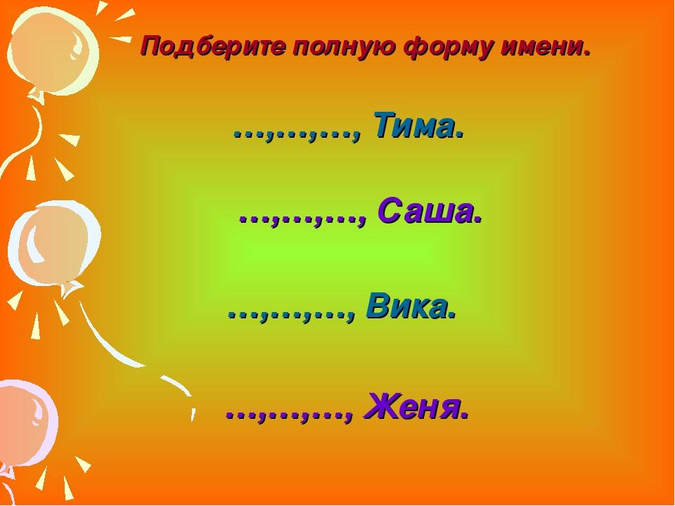 …,…,…, Тима. …,…,…, Саша. …,…,…, Вика. …,…,…, Женя. Подберите полную форму им...
