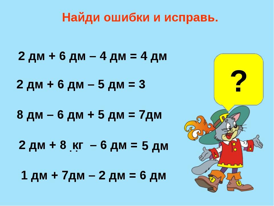 Найди ошибки и исправь. 2 дм + 6 дм – 4 дм = 4 дм 2 дм + 6 дм – 5 дм = 3 дм 8...