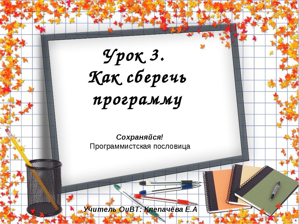 Урок 3. Как сберечь программу Сохраняйся! Программистская пословица Учитель О...