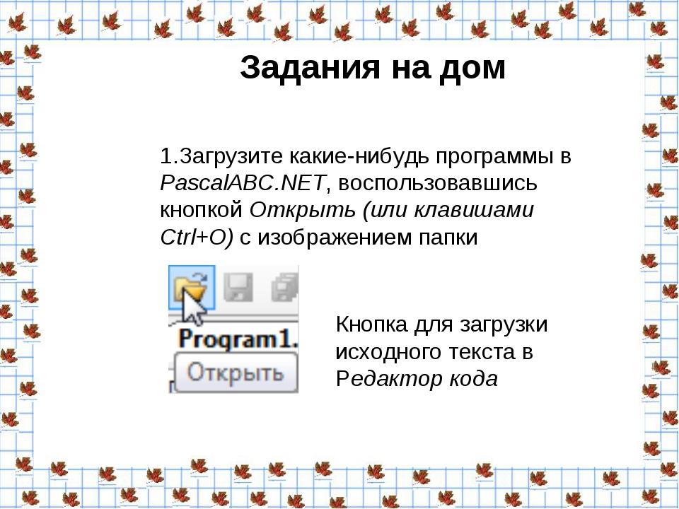 Задания на дом 1.Загрузите какие-нибудь программы в PascalABC.NET, воспользо...