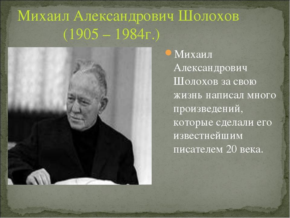Михаил Александрович Шолохов (1905 – 1984г.) Михаил Александрович Шолохов за...