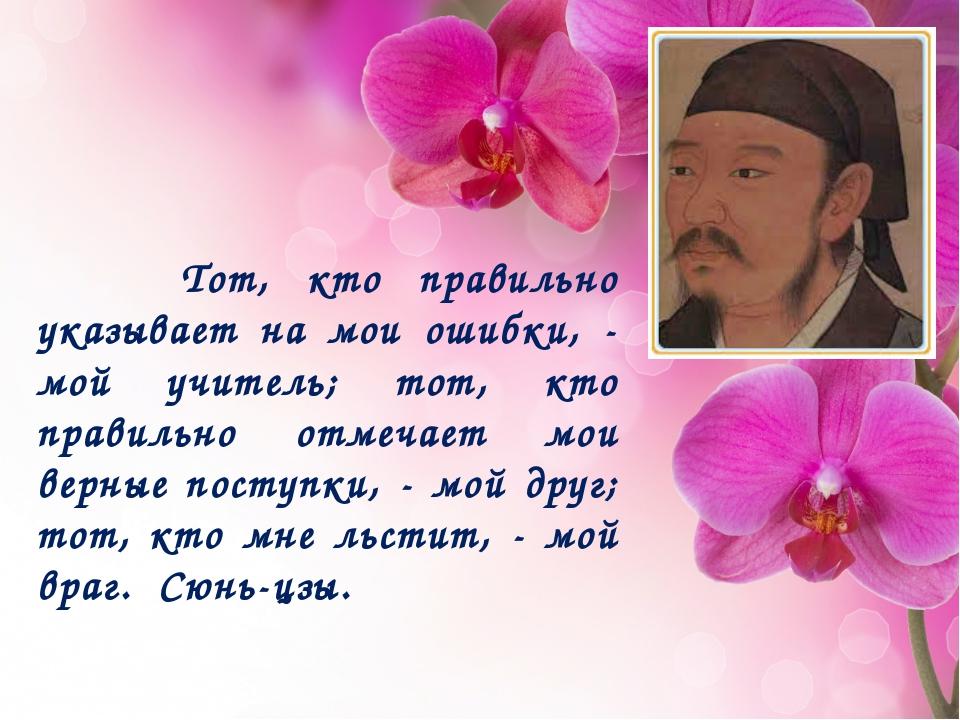 Тот, кто правильно указывает на мои ошибки, - мой учитель; тот, кто правильн...