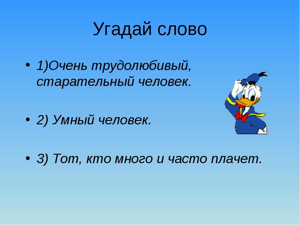 Угадай слово 1)Очень трудолюбивый, старательный человек. 2) Умный человек. 3)...
