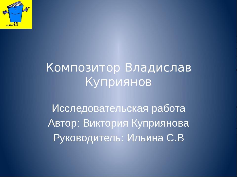 Композитор Владислав Куприянов Исследовательская работа Автор: Виктория Купри...