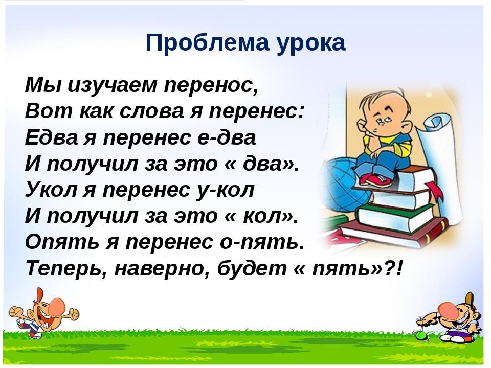 Проблема урока Мы изучаем перенос, Вот как слова я перенес: Едва я перенес е-...