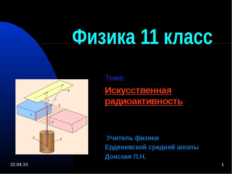 * * Физика 11 класс Тема: Искусственная радиоактивность Учитель физики Ердене...
