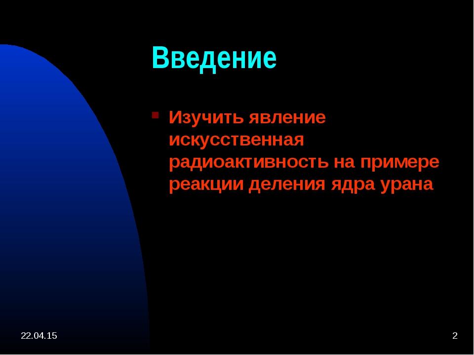 * * Введение Изучить явление искусственная радиоактивность на примере реакции...