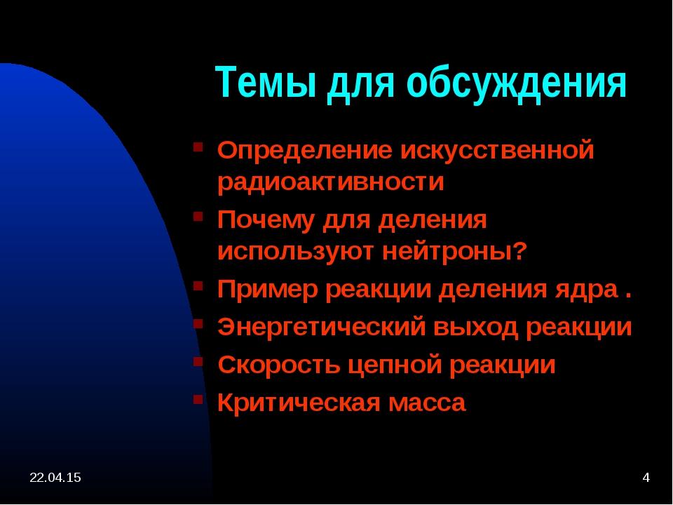 * * Темы для обсуждения Определение искусственной радиоактивности Почему для...