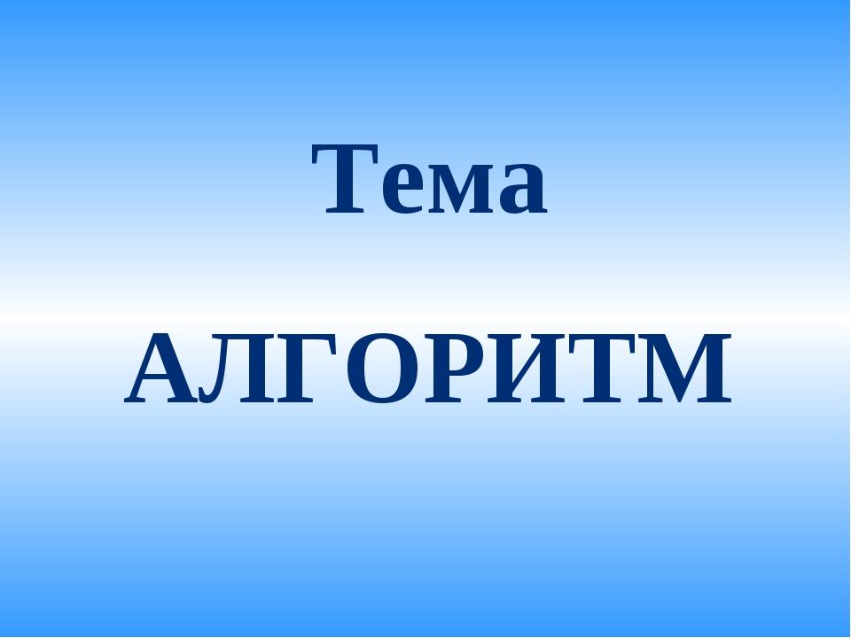 Тема АЛГОРИТМ