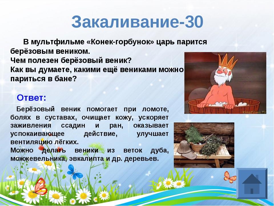 Закаливание-30 В мультфильме «Конек-горбунок» царь парится берёзовым веником....