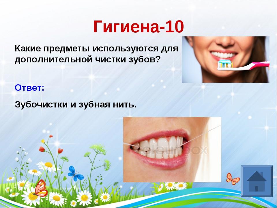 Гигиена-10 Какие предметы используются для дополнительной чистки зубов? Ответ...