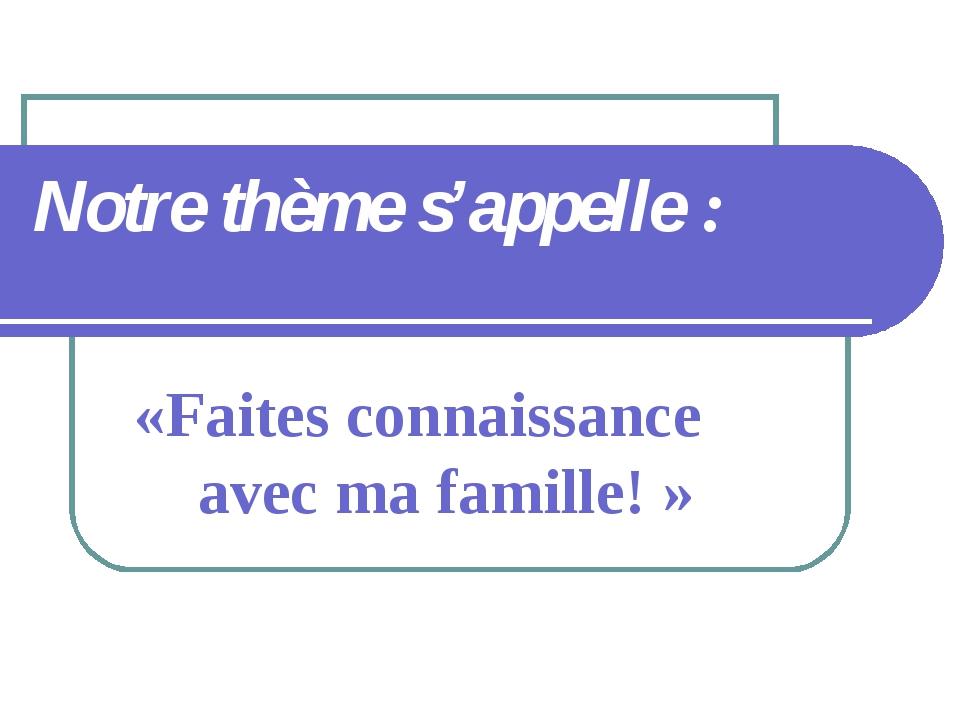 Notre thème s'appelle : «Faites connaissance avec ma famille!»