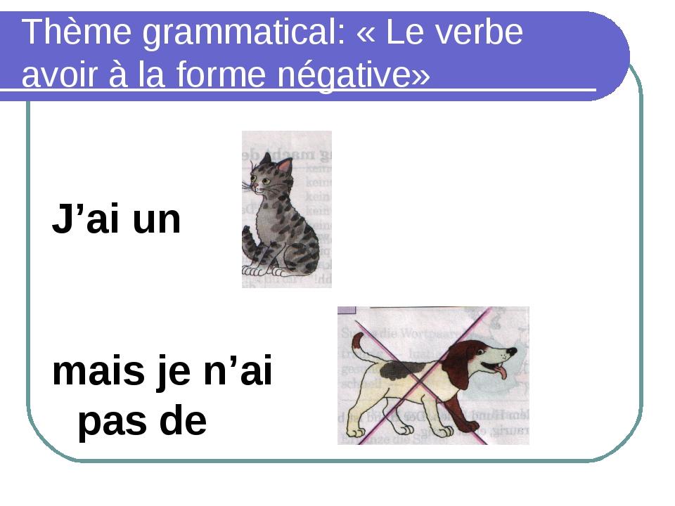 Thème grammatical: «Le verbe avoir à la forme négative» J'ai un mais je n'ai...