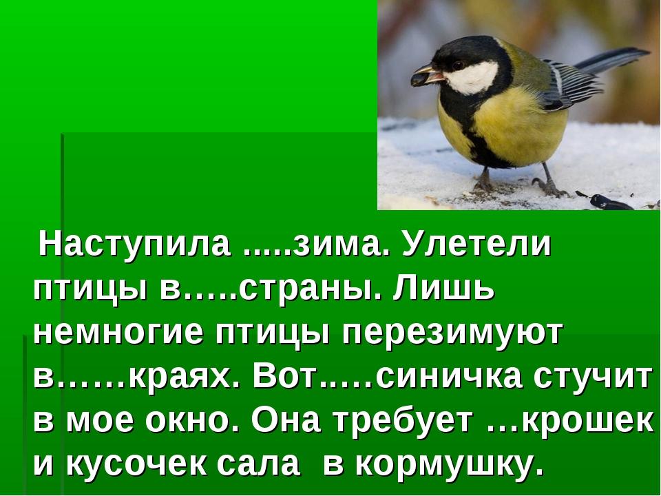 Наступила .....зима. Улетели птицы в…..страны. Лишь немногие птицы перезимую...