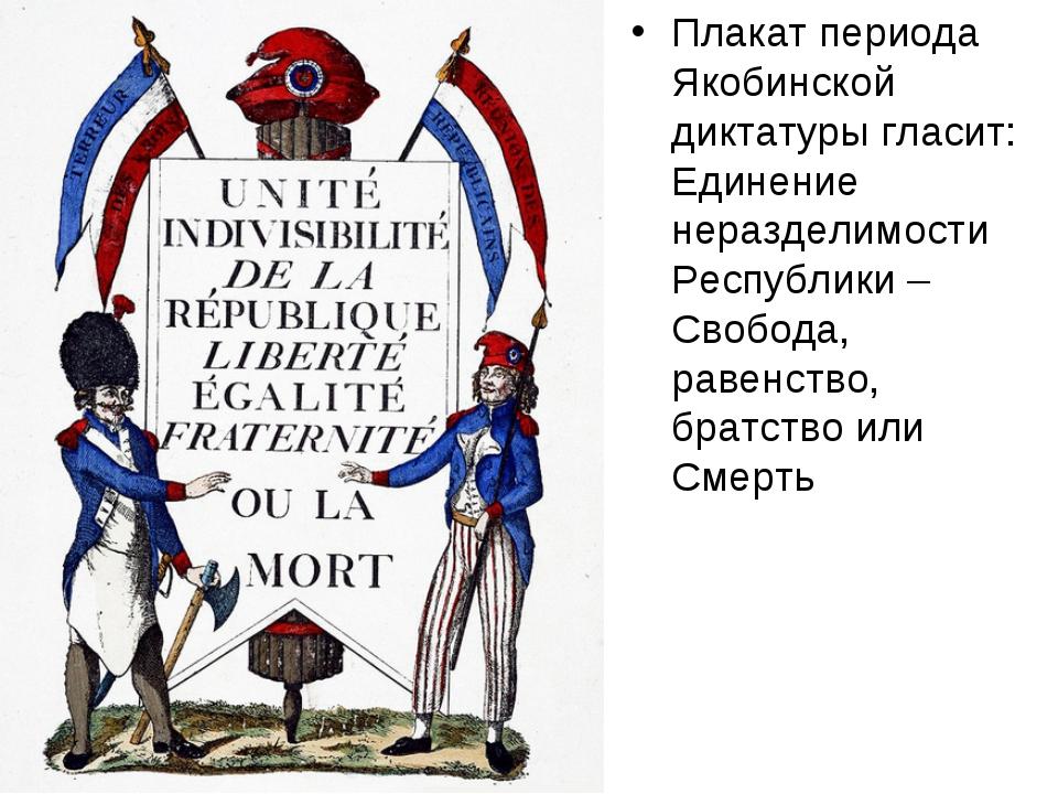 Плакат периода Якобинской диктатуры гласит: Единение неразделимости Республик...