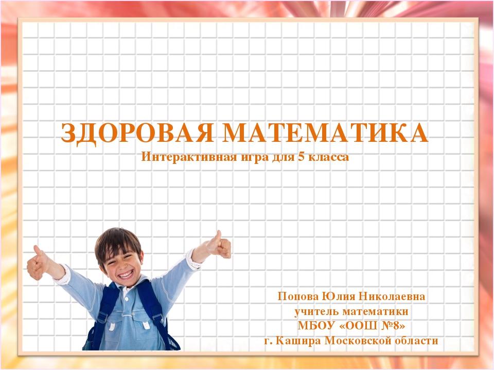 ЗДОРОВАЯ МАТЕМАТИКА Интерактивная игра для 5 класса Попова Юлия Николаевна уч...