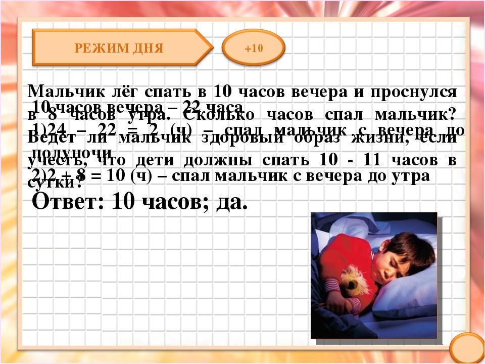 Мальчик лёг спать в 10 часов вечера и проснулся в 8 часов утра. Сколько часов...