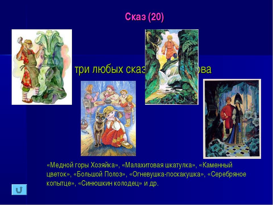 Сказ (20) Назовите три любых сказа П.П.Бажова «Медной горы Хозяйка», «Малахит...