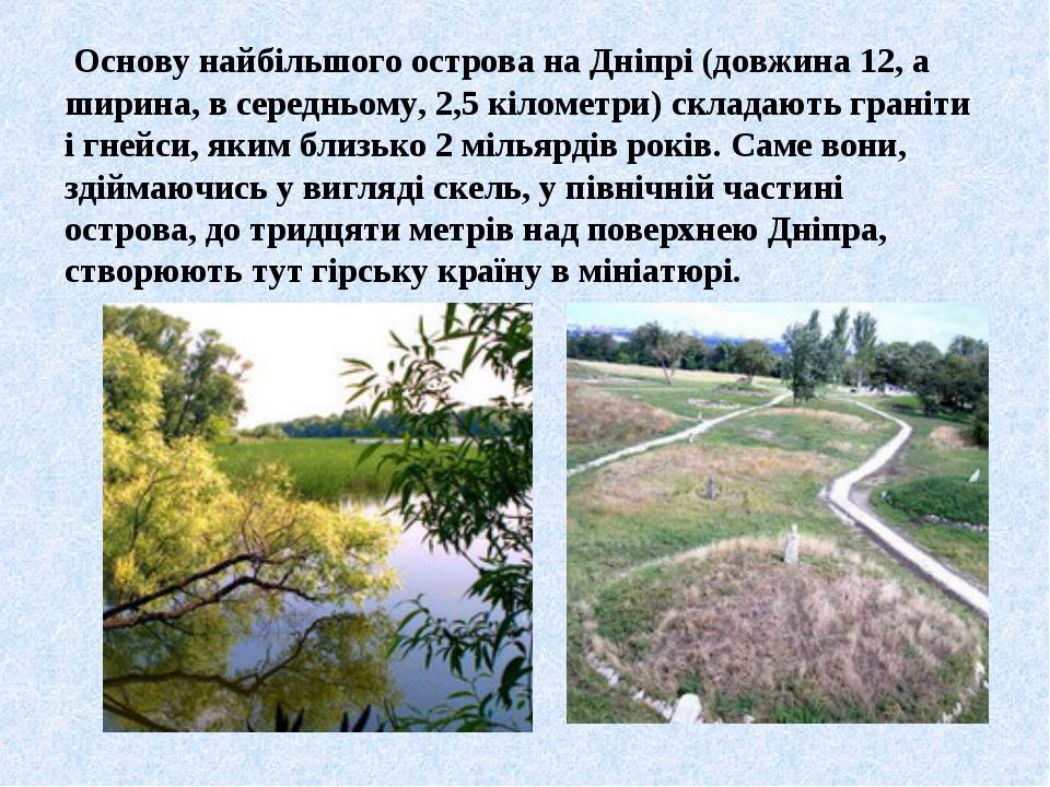 Основу найбільшого острова на Дніпрі (довжина 12, а ширина, в середньому, 2,...