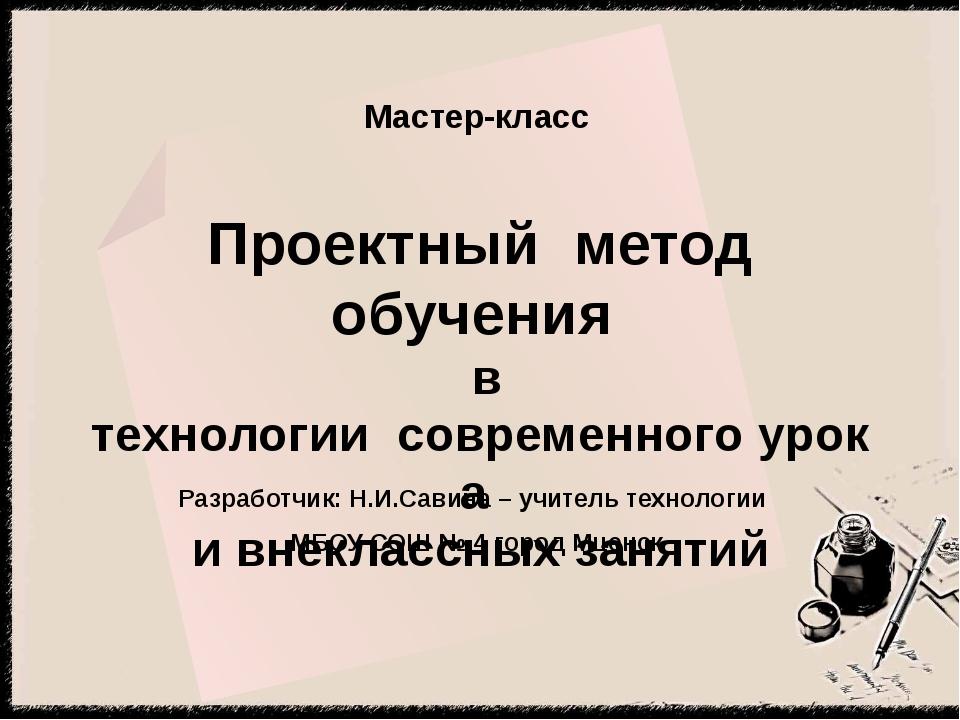 Мастер-класс Разработчик: Н.И.Савина – учитель технологии МБОУ СОШ № 4 город...