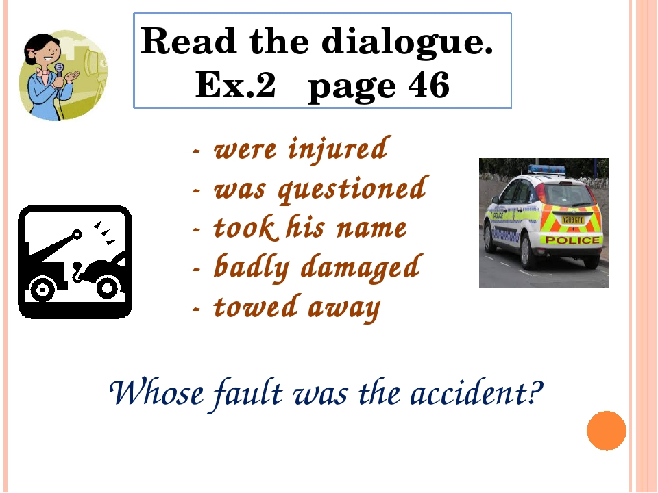 Read the dialogue. Ex.2 page 46 - were injured - was questioned - took his na...