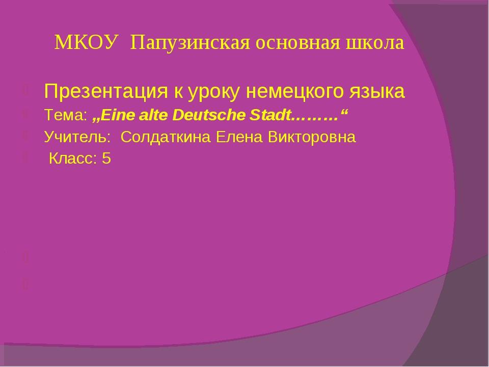 """МКОУ Папузинская основная школа Презентация к уроку немецкого языка Тема: """"E..."""