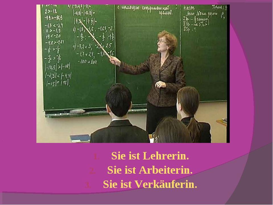 Sie ist Lehrerin. Sie ist Arbeiterin. Sie ist Verkäuferin.