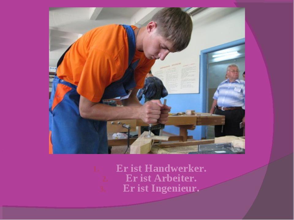 Er ist Handwerker. Er ist Arbeiter. Er ist Ingenieur.