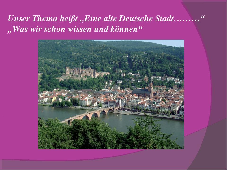 """Unser Thema heißt """"Eine alte Deutsche Stadt………"""" """"Was wir schon wissen und kön..."""