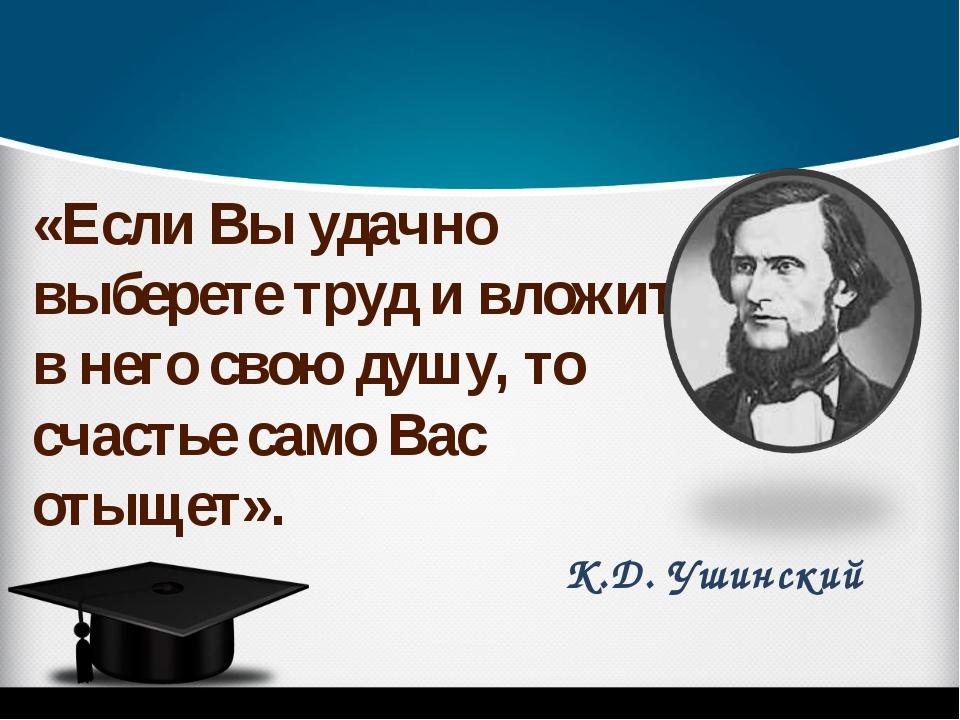 К.Д. Ушинский «Если Вы удачно выберете труд и вложите в него свою душу, то сч...