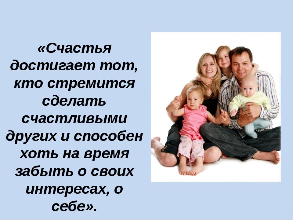 «Счастья достигает тот, кто стремится сделать счастливыми других и способен х...