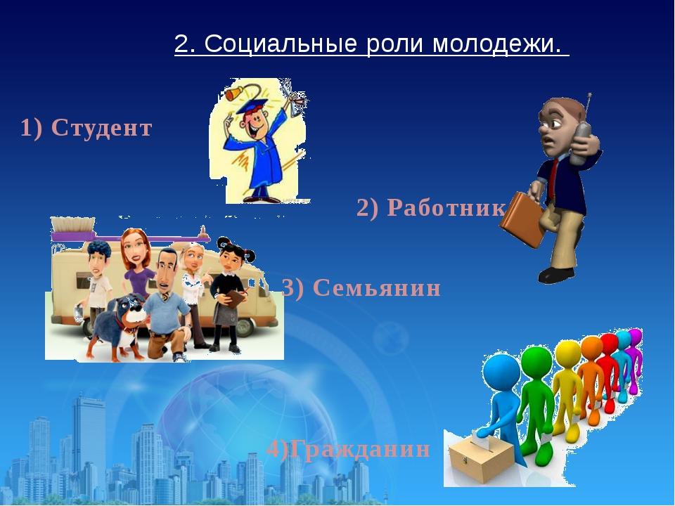 2. Социальные роли молодежи. 1) Студент 2) Работник 3) Семьянин 4)Гражданин