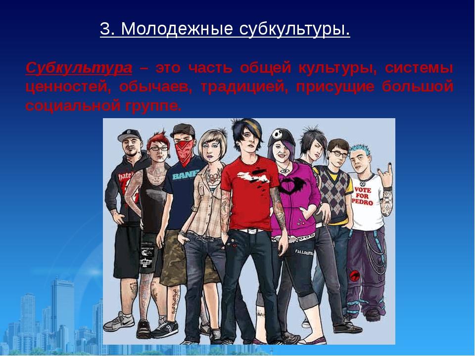 3. Молодежные субкультуры. Субкультура – это часть общей культуры, системы це...