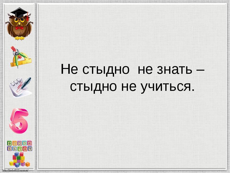 Не стыдно не знать – стыдно не учиться.