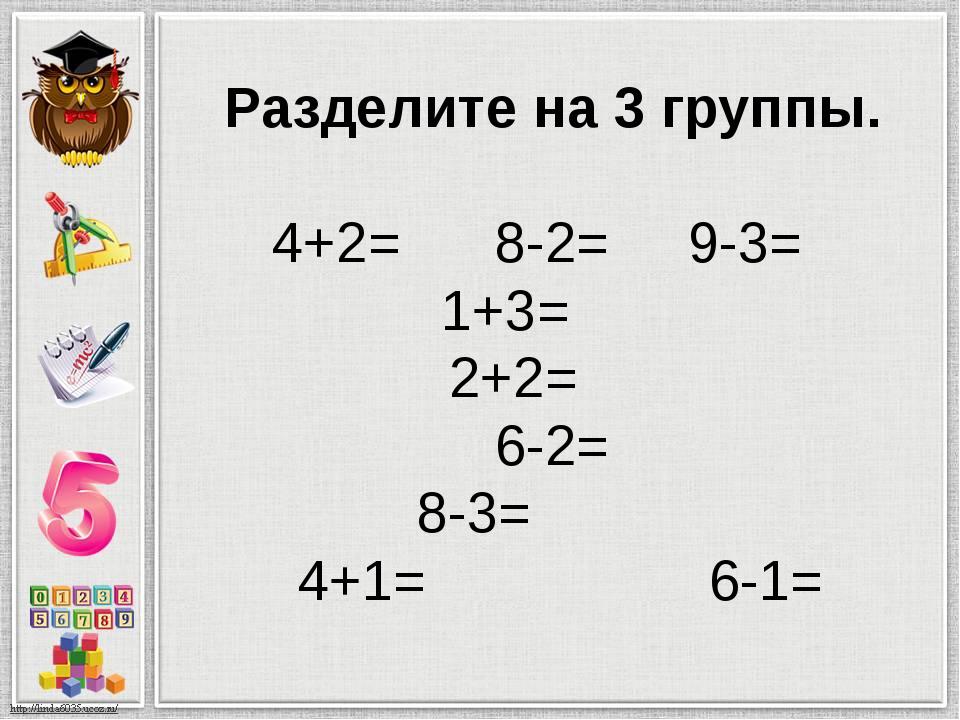 Разделите на 3 группы. 4+2= 8-2= 9-3= 1+3= 2+2= 6-2= 8-3= 4+1= 6-1=
