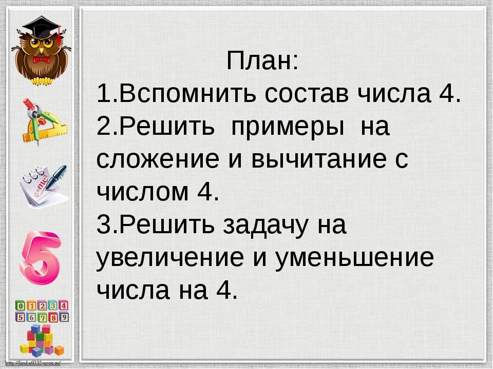 План: 1.Вспомнить состав числа 4. 2.Решить примеры на сложение и вычитание с...