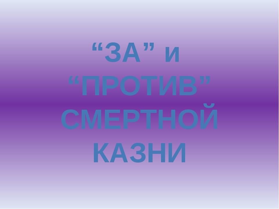 """""""ЗА"""" и """"ПРОТИВ"""" СМЕРТНОЙ КАЗНИ"""