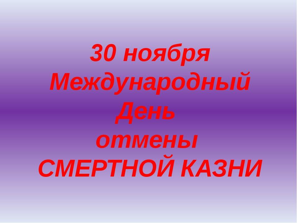 30 ноября Международный День отмены СМЕРТНОЙ КАЗНИ