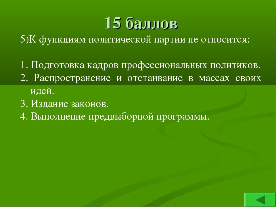 15 баллов 5)К функциям политической партии не относится: 1. Подготовка кадров...