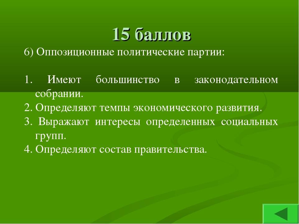 15 баллов 6) Оппозиционные политические партии: 1. Имеют большинство в законо...